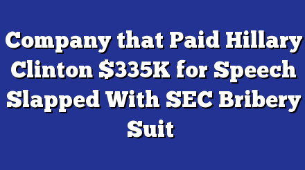 COMPANY THAT PAID HILLARY CLINTON $335K FOR SPEECH SLAPPED WITH SEC BRIBERY SUIT