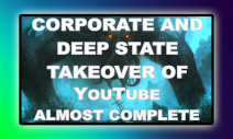 Corporate and Deep State Takeover of YouTube Almost Complete